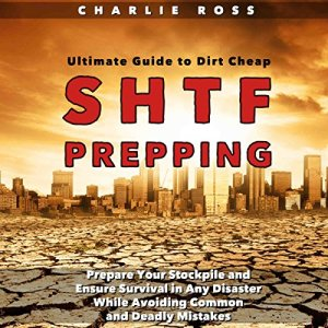SHTF Prepping: Ultimate Guide to Dirt Cheap SHTF Prepping; Prepare Your Stockpile and Ensure Survival in Any Disaster While Avoiding Common and Deadly Mistakes Audiobook By Charlie Ross cover art