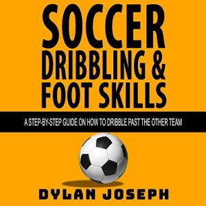 Soccer Dribbling & Foot Skills Audiobook By Dylan Joseph cover art