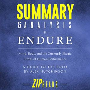 Summary & Analysis of Endure: Mind, Body, and the Curiously Elastic Limits of Human Performance | A Guide to the Book by Alex Hutchinson Audiobook By ZIP Reads cover art