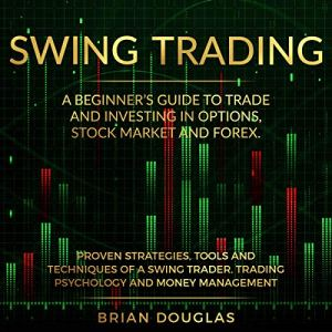 Swing Trading: A Beginners Guide to Trade and Investing in Options, Stock Market and Forex. Proven Strategies, Tools, and Techniques of a Swing Trader. Trading Psychology and Money Management Audiobook By Brian Douglas cover art