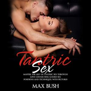 Tantric Sex: Master the Art of Tantric Sex Through Love Connecting Guided Sex Positions and Techniques, with Pictures Audiobook By Max Bush cover art