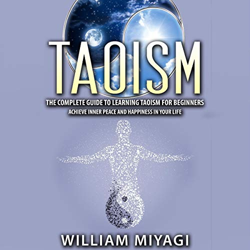 Taoism: The Complete Guide to Learning Taoism for Beginners - Achieve Inner Peace and Happiness in Your Life Audiobook By William Miyagi cover art