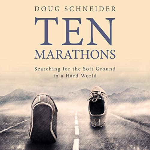Ten Marathons: Searching for the Soft Ground in a Hard World Audiobook By Doug Schneider cover art