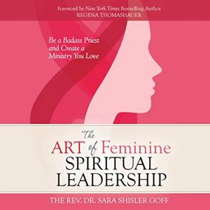 The Art of Feminine Spiritual Leadership: Be a Badass Priest and Create a Ministry You Love Audiobook By The Rev. Dr. Sara Shisler Goff cover art