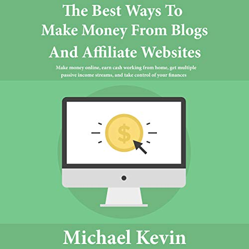 The Best Ways to Make Money from Blogs and Affiliate Websites: Make Money Online, Earn Cash Working from Home, Get Multiple Passive Income Streams, and Take Control of Your Finances Audiobook By Michael Kevin cover art