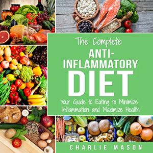 The Complete Anti-Inflammatory Diet: Your Guide to Eating to Minimize Inflammation and Maximize Health Audiobook By Charlie Mason cover art
