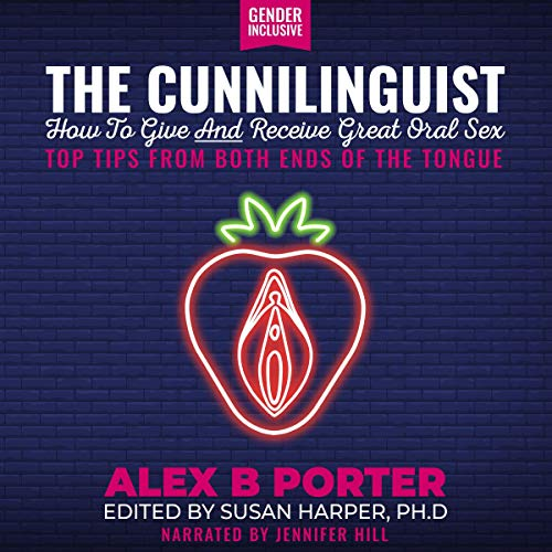 The Cunnilinguist: How to Give and Receive Great Oral Sex Audiobook By Alex B. Porter cover art