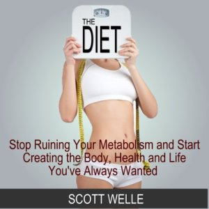 The Diet: Stop Ruining Your Metabolism and Start Creating the Body, Health, and Life You've Always Wanted Audiobook By Scott Welle cover art