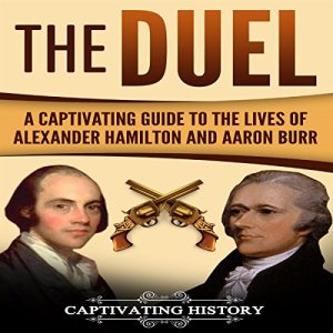 The Duel: A Captivating Guide to the Lives of Alexander Hamilton and Aaron Burr Audiobook By Captivating History cover art