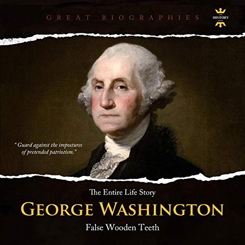 The Entire Life Story of George Washington: False Wooden Teeth Audiobook By The History Hour cover art