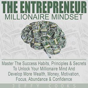 The Entrepreneur Millionaire Mindset: Master the Success Habits, Principles & Secrets to Unlock Your Millionaire Mind and Develop More Wealth, Money, Motivation, Focus, Abundance & Confidence Audiobook By Jeffy Cooks cover art