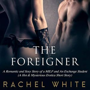 The Foreigner: A Romantic and Sexy Story of a MILF and An Exchange Student (A Hot & Mysterious Erotica Short Story) Audiobook By Rachel White cover art