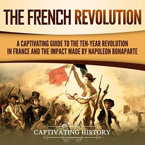 The French Revolution: A Captivating Guide to the Ten-Year Revolution in France and the Impact Made by Napoleon Bonaparte Audiobook By Captivating History cover art