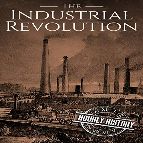 The Industrial Revolution Audiobook By Hourly History cover art