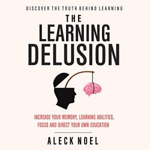 The Learning Delusion: Discover the Truth Behind Learning Audiobook By Aleck Noel cover art