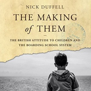 The Making of Them: The British Attitude to Children and the Boarding School System Audiobook By Nick Duffell cover art