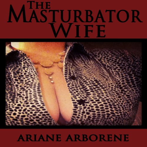 The Masturbator Wife Audiobook By Ariane Arborene cover art