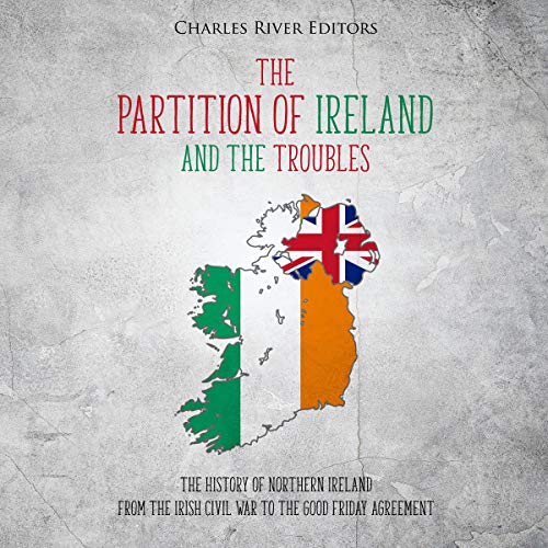 The Partition of Ireland and the Troubles: The History of Northern Ireland from the Irish Civil War to the Good Friday Agreement Audiobook By Charles River Editors cover art