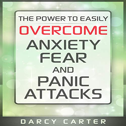 The Power to Easily Overcome Anxiety, Fear and Panic Attacks Audiobook By Darcy Carter cover art