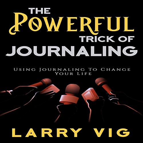 The Powerful Trick of Journaling: Using Journaling to Change Your Life Audiobook By Larry Vig cover art