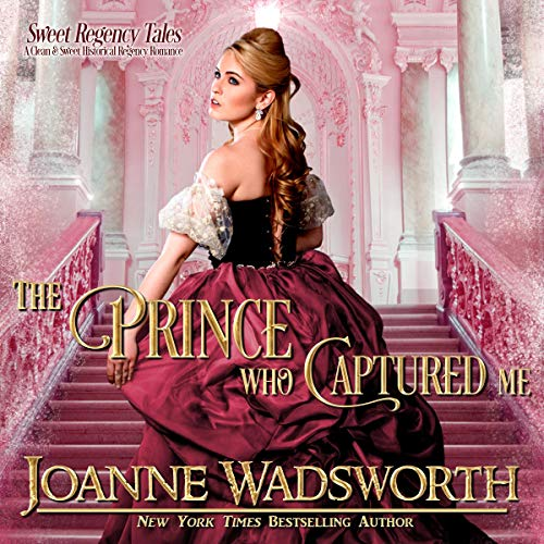 The Prince Who Captured Me (A Clean and Sweet Historical Regency Romance) Audiobook By Joanne Wadsworth cover art