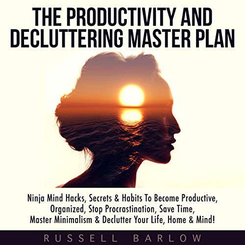 The Productivity & Decluttering Master Plan: Ninja Mind Hacks, Secrets & Habits to Become Productive, Organized, Stop Procrastination, Save Time, Master Minimalism & Declutter Your Life, Home & Mind! Audiobook By Russell Barlow cover art