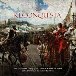 The Reconquista: The History and Legacy of the Conflicts Between the Moors and Christians on the Iberian Peninsula Audiobook By Charles River Editors cover art