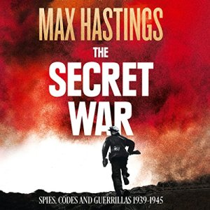 The Secret War: Spies, Codes and Guerrillas 1939 - 1945 Audiobook By Max Hastings cover art