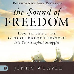 The Sound of Freedom: How to Bring the God of the Breakthrough into Your Toughest Struggles Audiobook By Jenny Weaver cover art