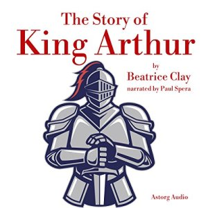 The Story of King Arthur Audiobook By Beatrice Clay cover art