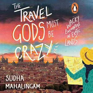 The Travel Gods Must Be Crazy Audiobook By Sudha Mahalingam cover art