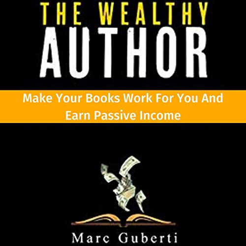 The Wealthy Author: Make Your Books Work for You and Earn Passive Income Audiobook By Marc Guberti cover art