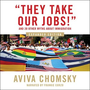 """""""They Take Our Jobs!"""" Audiobook By Aviva Chomsky cover art"""