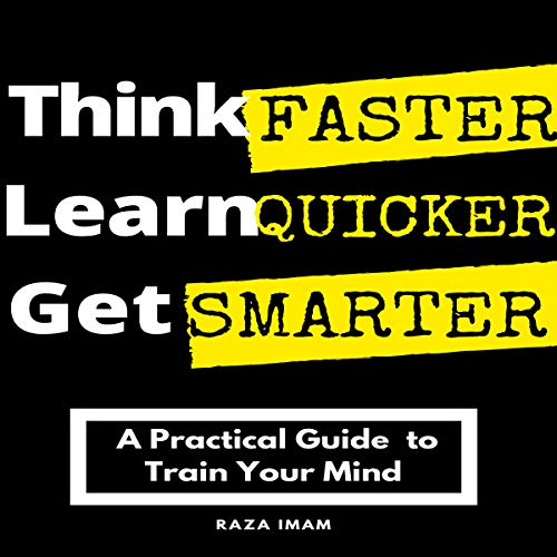Think Faster, Learn Quicker, Get Smarter: A Practical Guide to Train Your Mind Audiobook By Raza Imam cover art
