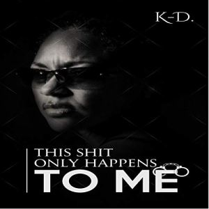This Shit Only Happens to Me Audiobook By K-D. cover art