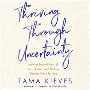 Thriving Through Uncertainty Audiobook By Tama Kieves cover art