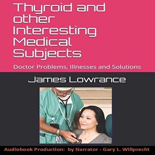 Thyroid and other Interesting Medical Subjects: Doctor Problems, Illnesses and Solutions Audiobook By James Mark Lowrance cover art