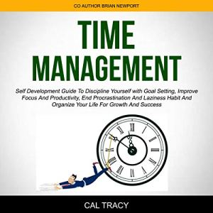 Time Management: Self Development Guide to Discipline Yourself with Goal Setting, Improve Focus and Productivity, End Procrastination and Laziness Habit and Organize Your Life for Growth and Success Audiobook By Cal Tracy, Brian Newport cover art