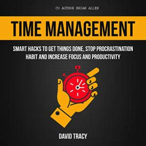 Time Management: Smart Hacks to Get Things Done, Stop Procrastination Habit and Increase Focus and Productivity Audiobook By David Tracy, Brian Allen cover art