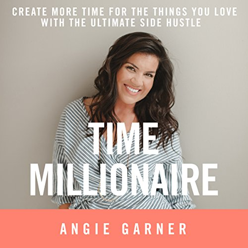 Time Millionaire: Create More Time for the Things You Love with the Ultimate Side Hustle Audiobook By Angie Garner cover art