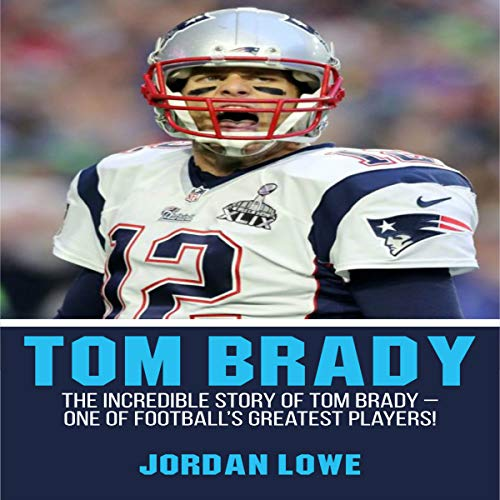 Tom Brady: The Incredible Story of Tom Brady - One of Football's Greatest Players! Audiobook By Jordan Lowe cover art