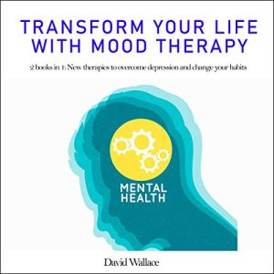 Transform Your Life with Mood Therapy: 2 Books in 1: New Therapies to Overcome Depression and Change Your Habits Audiobook By David D. Wallace cover art