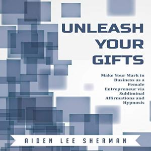 Unleash Your Gifts: Make Your Mark in Business as a Female Entrepreneur via Subliminal Affirmations and Hypnosis Audiobook By Aiden Lee Sherman cover art