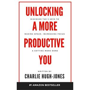 Unlocking a More Productive You: Discover the 3 Keys to Making Space, Increasing Focus & Getting More Done Audiobook By Charlie Hugh-Jones cover art