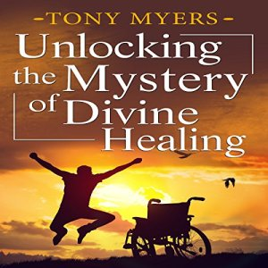 Unlocking the Mystery of Divine Healing Audiobook By Tony Myers cover art