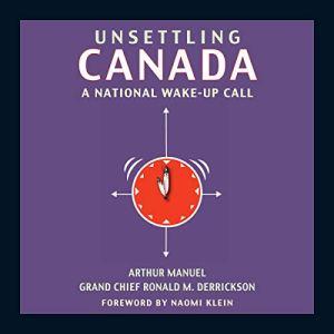 Unsettling Canada Audiobook By Arthur Manuel, Grand Chief Ronald M. Derrickson, Naomi Klein cover art