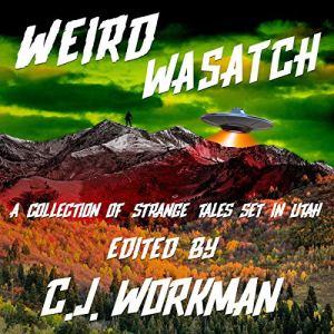Weird Wasatch Audiobook By CJ Workman cover art
