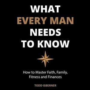 What Every Man Needs to Know: How to Master Faith, Family, Fitness and Finances Audiobook By Todd Isberner cover art