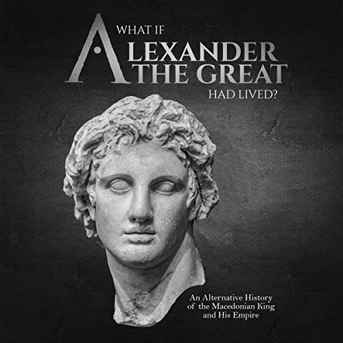 What If Alexander the Great Had Lived? Audiobook By Charles River Editors cover art