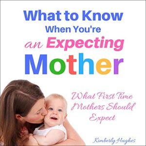 What to Know When You're an Expecting Mother: What First Time Mothers Should Expect Audiobook By Kimberly Hughes cover art